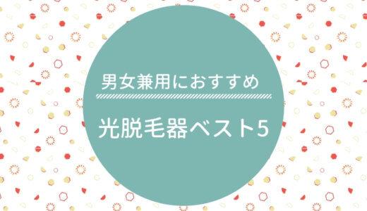 【2019年最新】男女兼用におすすめの光脱毛器ベスト5(30種を徹底比較!)